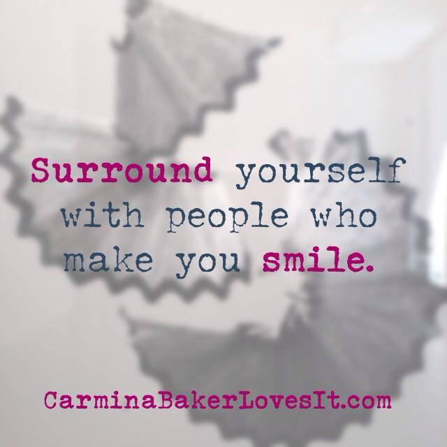 surround tourself with people who make you smile